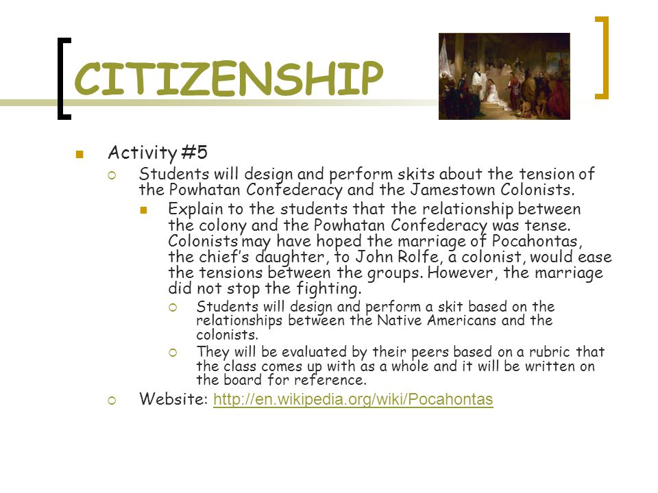 CITIZENSHIP Activity #5  Students will design and perform skits about the tension of the Powhatan Confederacy and the Jamestown Colonists.