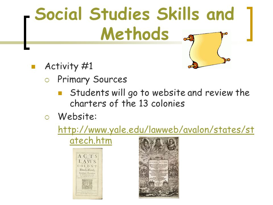 Social Studies Skills and Methods Activity #1  Primary Sources Students will go to website and review the charters of the 13 colonies  Website: http://www.yale.edu/lawweb/avalon/states/st atech.htm
