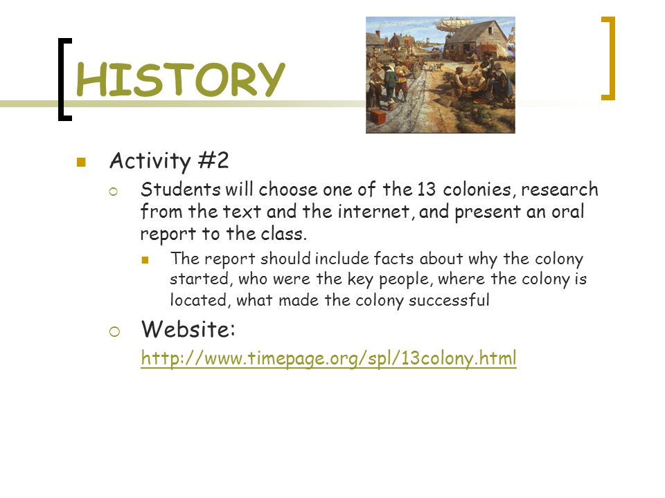 HISTORY Activity #2  Students will choose one of the 13 colonies, research from the text and the internet, and present an oral report to the class. T