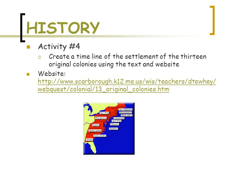 HISTORY Activity #4  Create a time line of the settlement of the thirteen original colonies using the text and website Website: http://www.scarborough.k12.me.us/wis/teachers/dtewhey/ webquest/colonial/13_original_colonies.htm http://www.scarborough.k12.me.us/wis/teachers/dtewhey/ webquest/colonial/13_original_colonies.htm