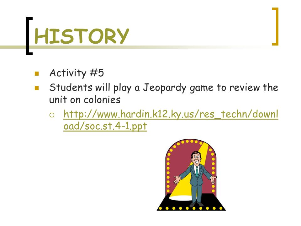 HISTORY Activity #5 Students will play a Jeopardy game to review the unit on colonies  http://www.hardin.k12.ky.us/res_techn/downl oad/soc.st.4-1.ppt http://www.hardin.k12.ky.us/res_techn/downl oad/soc.st.4-1.ppt