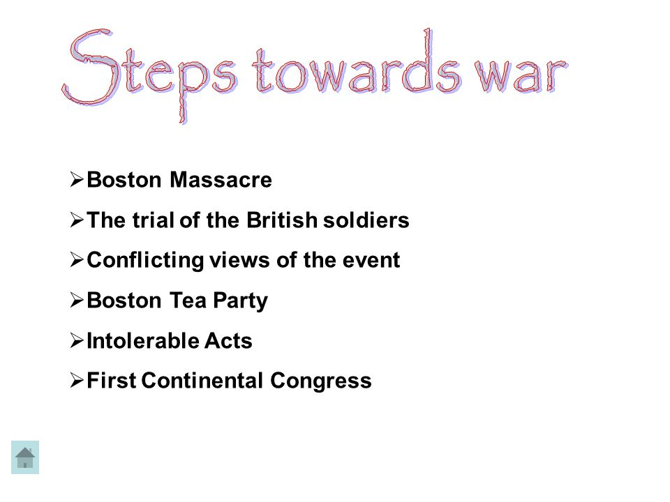  Boston Massacre  The trial of the British soldiers  Conflicting views of the event  Boston Tea Party  Intolerable Acts  First Continental Congress