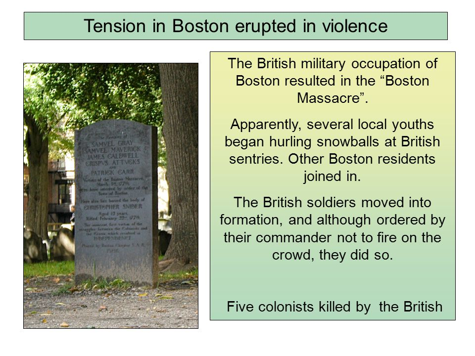 The British military occupation of Boston resulted in the Boston Massacre .