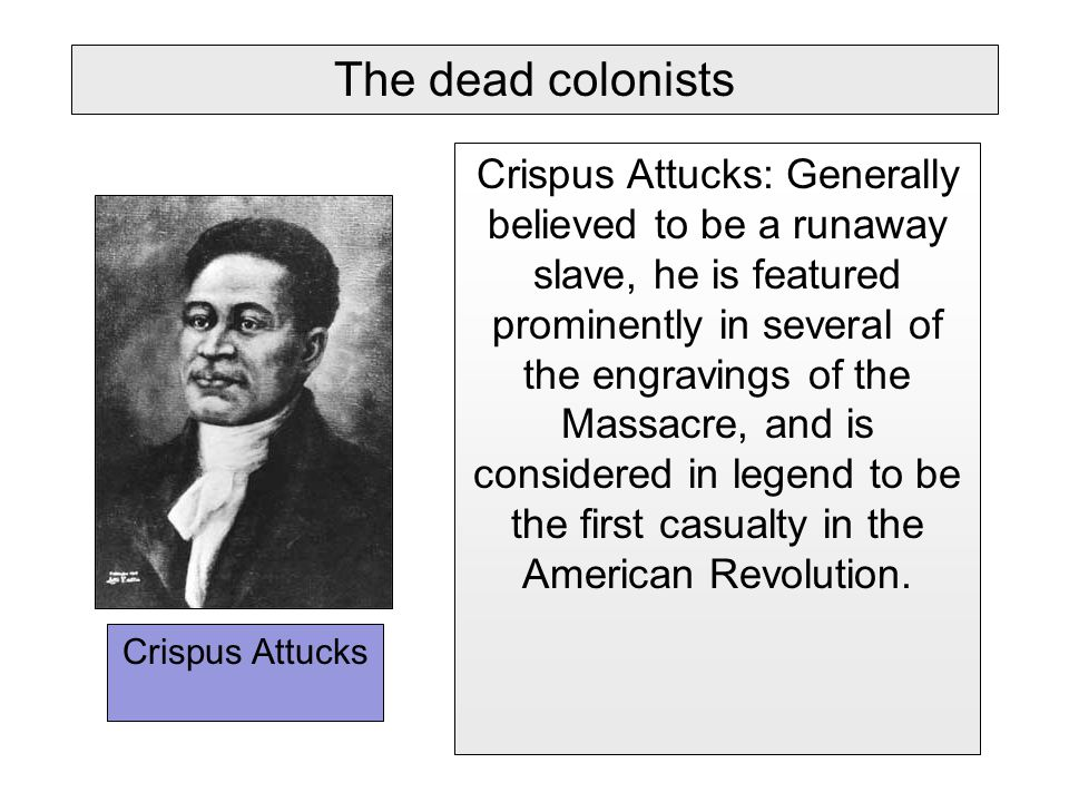 Crispus Attucks Crispus Attucks: Generally believed to be a runaway slave, he is featured prominently in several of the engravings of the Massacre, and is considered in legend to be the first casualty in the American Revolution.