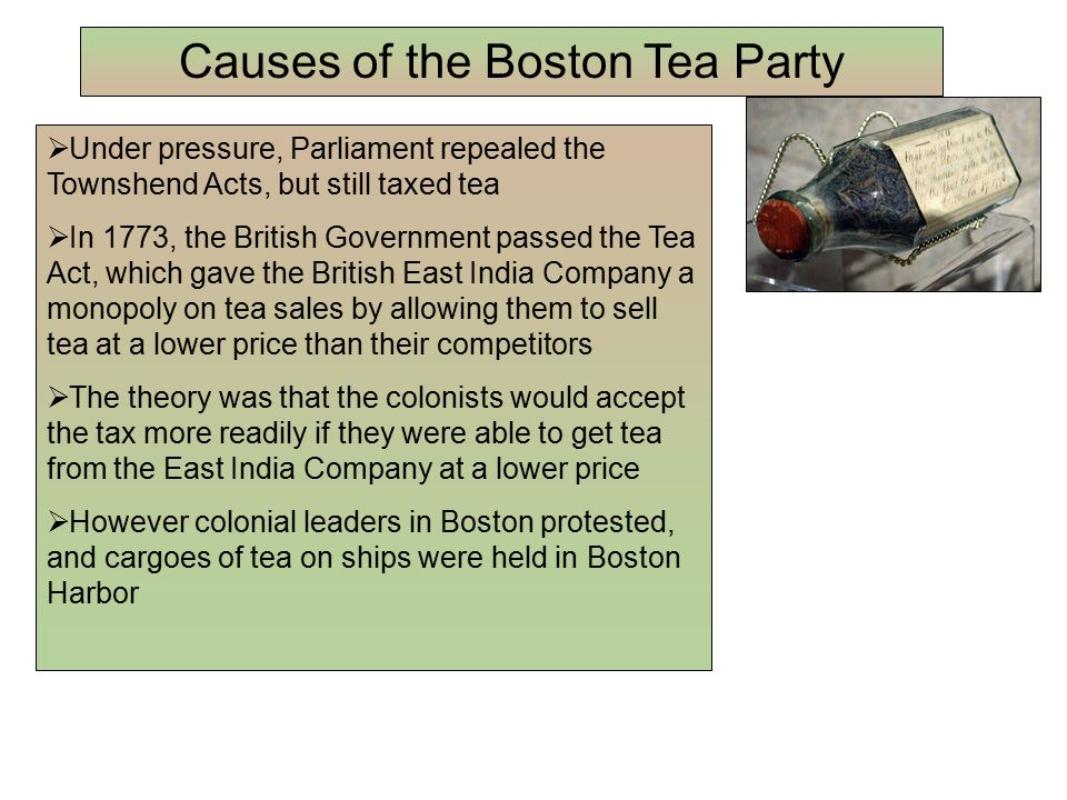  Under pressure, Parliament repealed the Townshend Acts, but still taxed tea  In 1773, the British Government passed the Tea Act, which gave the British East India Company a monopoly on tea sales by allowing them to sell tea at a lower price than their competitors  The theory was that the colonists would accept the tax more readily if they were able to get tea from the East India Company at a lower price  However colonial leaders in Boston protested, and cargoes of tea on ships were held in Boston Harbor Causes of the Boston Tea Party