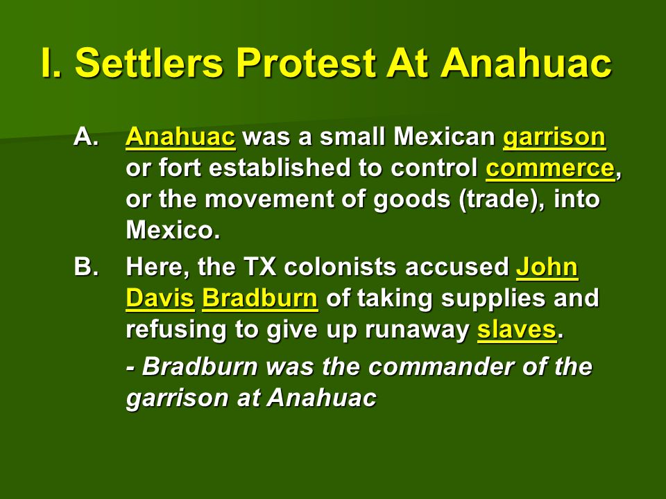 I. Settlers Protest At Anahuac A.Anahuac was a small Mexican garrison or fort established to control commerce, or the movement of goods (trade), into