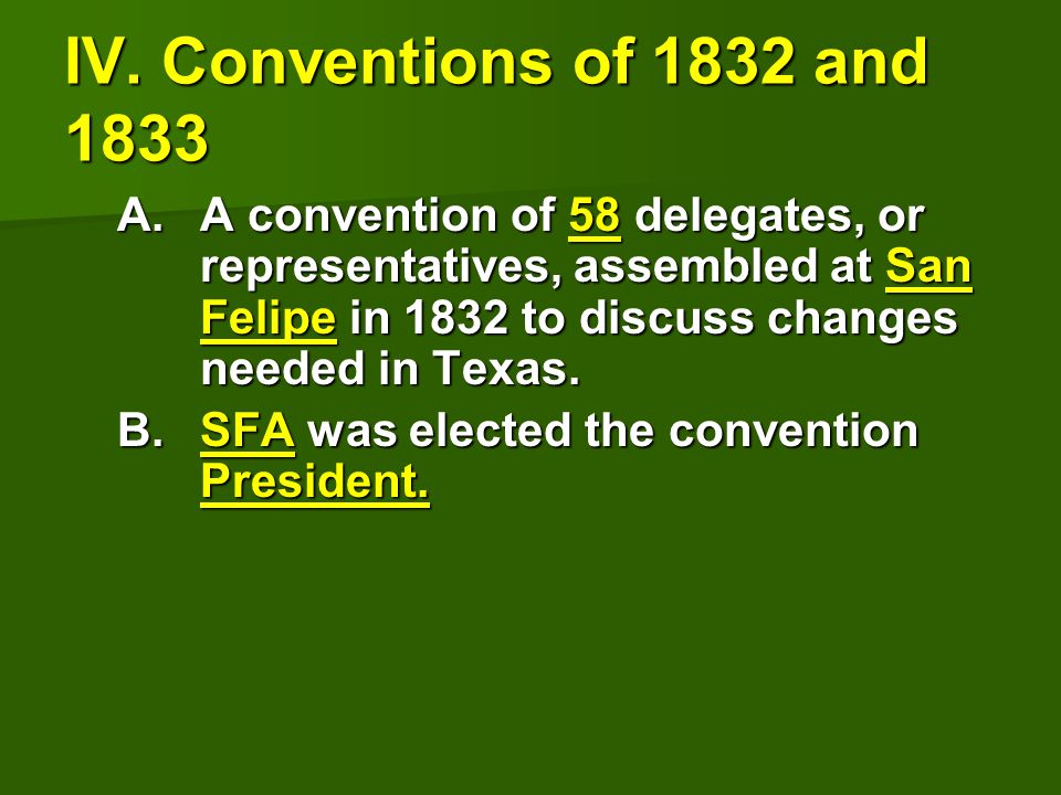 IV. Conventions of 1832 and 1833 A.A convention of 58 delegates, or representatives, assembled at San Felipe in 1832 to discuss changes needed in Texa