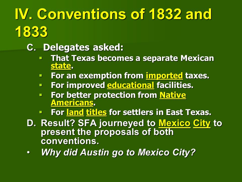 IV. Conventions of 1832 and 1833 C. Delegates asked:  That Texas becomes a separate Mexican state.  For an exemption from imported taxes.  For impr