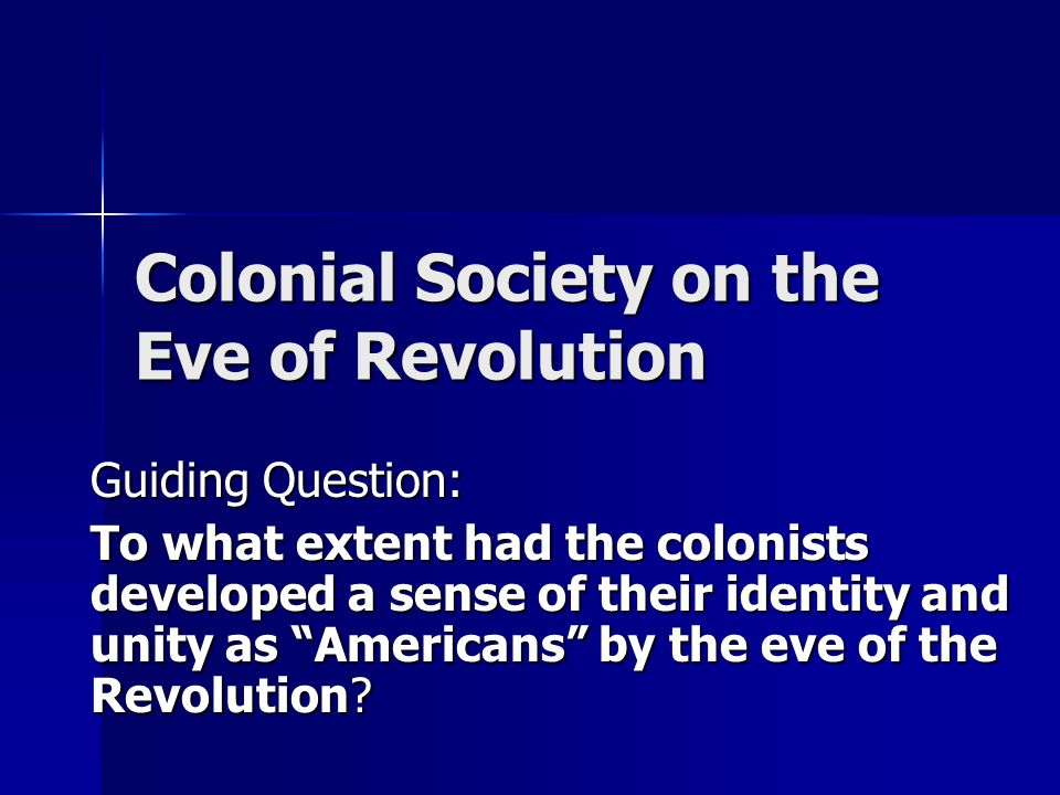Colonial Society on the Eve of Revolution Guiding Question: To what extent had the colonists developed a sense of their identity and unity as Americans by the eve of the Revolution?
