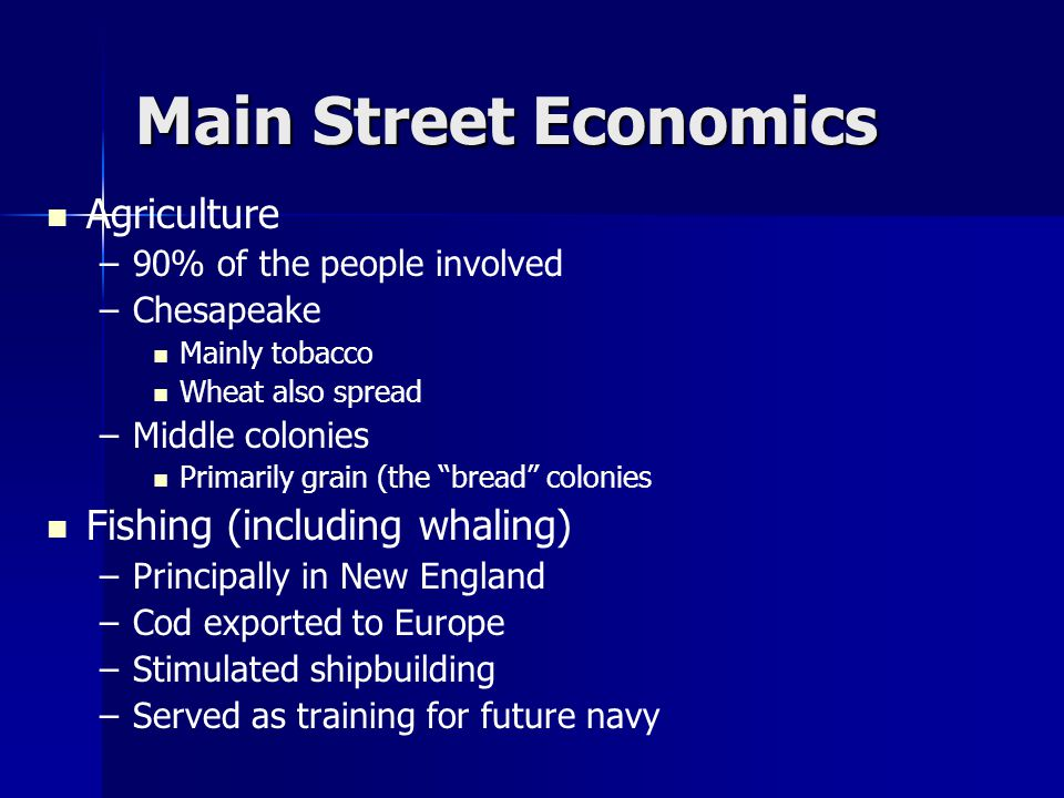 Main Street Economics Agriculture – –90% of the people involved – –Chesapeake Mainly tobacco Wheat also spread – –Middle colonies Primarily grain (the bread colonies Fishing (including whaling) – –Principally in New England – –Cod exported to Europe – –Stimulated shipbuilding – –Served as training for future navy