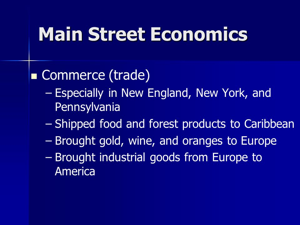Main Street Economics Commerce (trade) – –Especially in New England, New York, and Pennsylvania – –Shipped food and forest products to Caribbean – –Brought gold, wine, and oranges to Europe – –Brought industrial goods from Europe to America