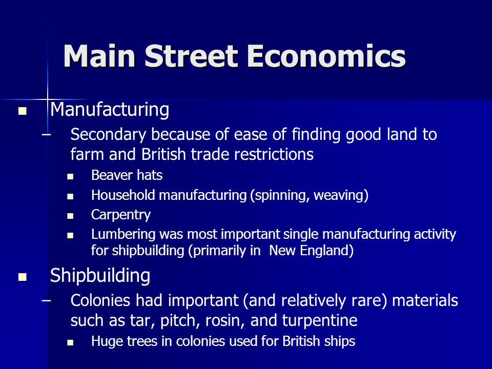 Main Street Economics Manufacturing – –Secondary because of ease of finding good land to farm and British trade restrictions Beaver hats Household manufacturing (spinning, weaving) Carpentry Lumbering was most important single manufacturing activity for shipbuilding (primarily in New England) Shipbuilding – –Colonies had important (and relatively rare) materials such as tar, pitch, rosin, and turpentine Huge trees in colonies used for British ships