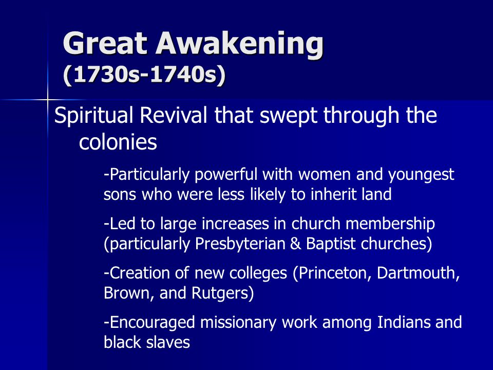 Great Awakening (1730s-1740s) Spiritual Revival that swept through the colonies -Particularly powerful with women and youngest sons who were less likely to inherit land -Led to large increases in church membership (particularly Presbyterian & Baptist churches) -Creation of new colleges (Princeton, Dartmouth, Brown, and Rutgers) -Encouraged missionary work among Indians and black slaves