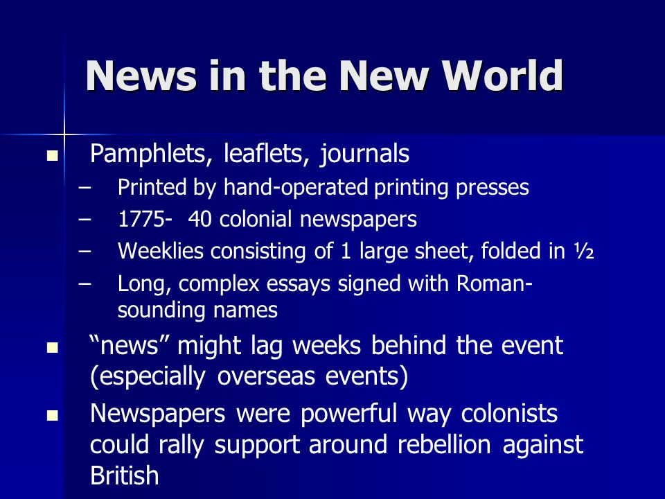 News in the New World Pamphlets, leaflets, journals – –Printed by hand-operated printing presses – –1775- 40 colonial newspapers – –Weeklies consisting of 1 large sheet, folded in ½ – –Long, complex essays signed with Roman- sounding names news might lag weeks behind the event (especially overseas events) Newspapers were powerful way colonists could rally support around rebellion against British