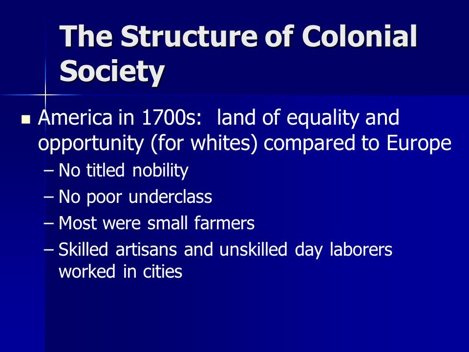 The Structure of Colonial Society America in 1700s: land of equality and opportunity (for whites) compared to Europe – –No titled nobility – –No poor underclass – –Most were small farmers – –Skilled artisans and unskilled day laborers worked in cities
