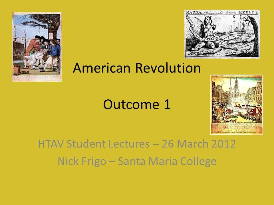 American Revolution Outcome 1 HTAV Student Lectures – 26 March 2012 Nick Frigo – Santa Maria College