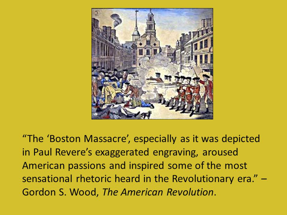 The 'Boston Massacre', especially as it was depicted in Paul Revere's exaggerated engraving, aroused American passions and inspired some of the most sensational rhetoric heard in the Revolutionary era. – Gordon S.