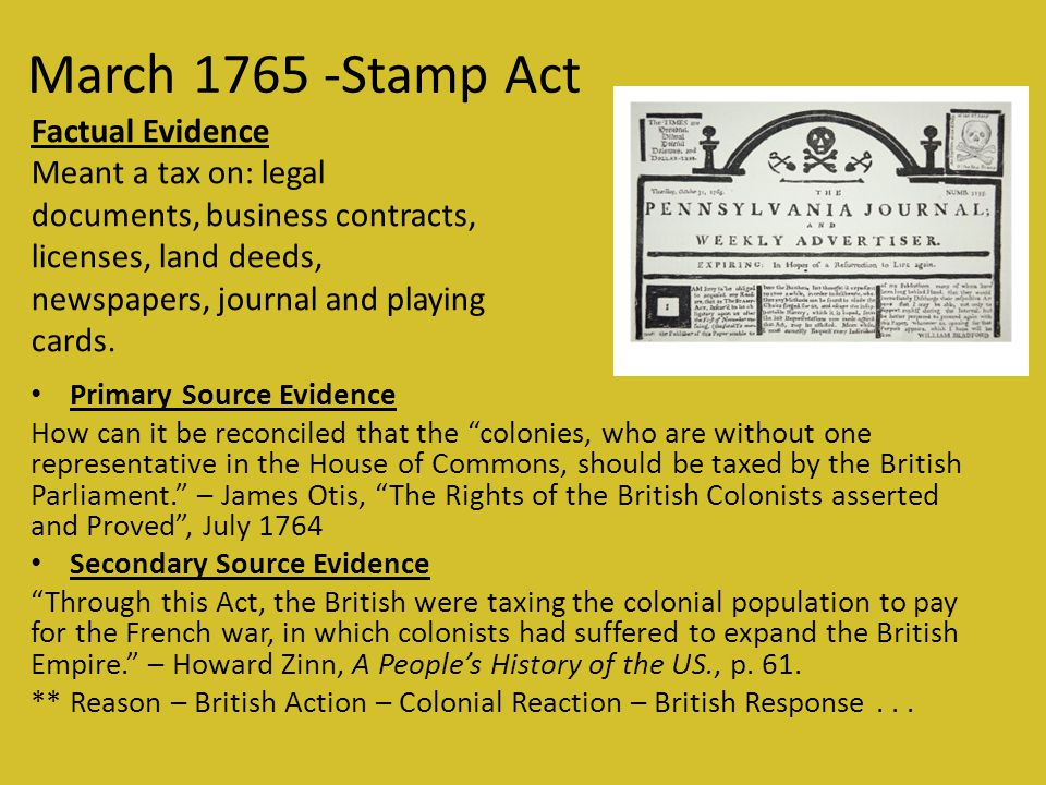 March 1765 -Stamp Act Primary Source Evidence How can it be reconciled that the colonies, who are without one representative in the House of Commons, should be taxed by the British Parliament. – James Otis, The Rights of the British Colonists asserted and Proved , July 1764 Secondary Source Evidence Through this Act, the British were taxing the colonial population to pay for the French war, in which colonists had suffered to expand the British Empire. – Howard Zinn, A People's History of the US., p.