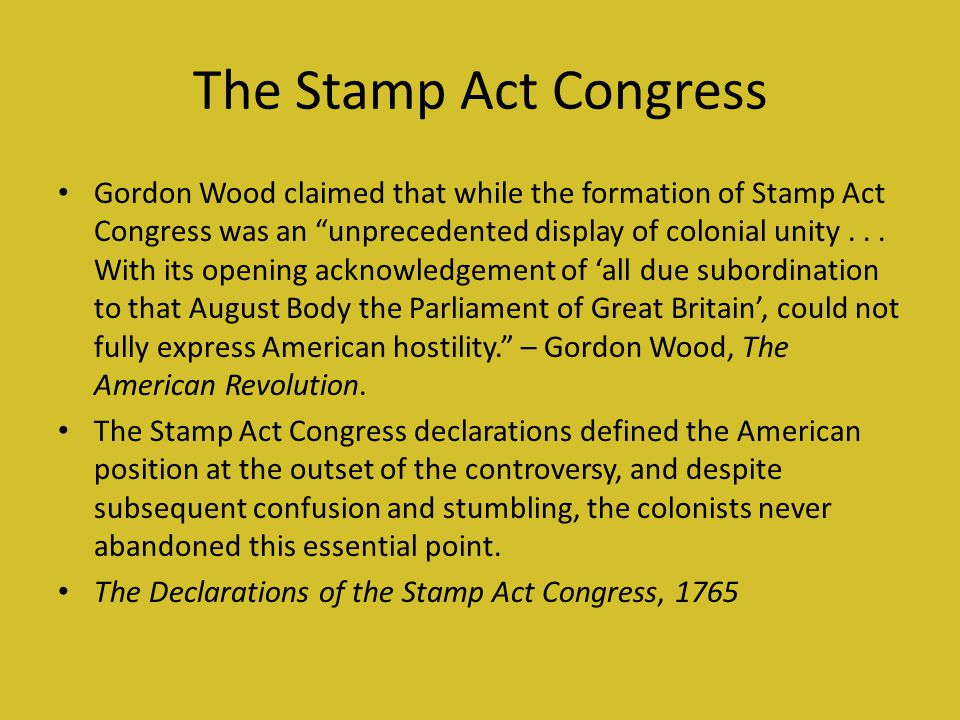 The Stamp Act Congress Gordon Wood claimed that while the formation of Stamp Act Congress was an unprecedented display of colonial unity...
