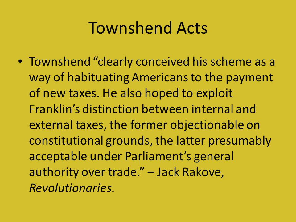 Townshend Acts Townshend clearly conceived his scheme as a way of habituating Americans to the payment of new taxes.