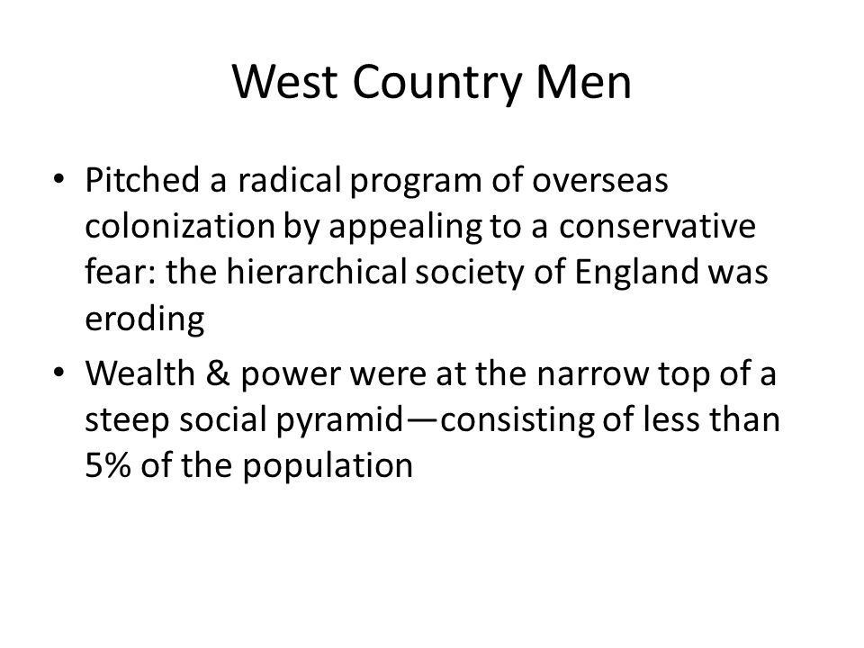 West Country Men Pitched a radical program of overseas colonization by appealing to a conservative fear: the hierarchical society of England was eroding Wealth & power were at the narrow top of a steep social pyramid—consisting of less than 5% of the population