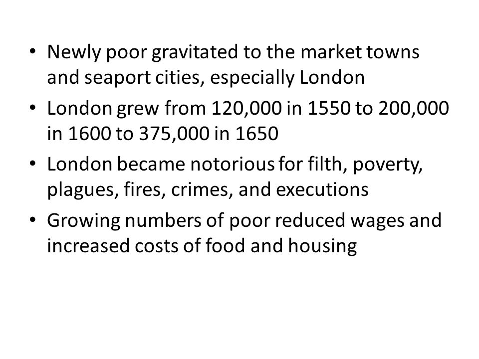 Newly poor gravitated to the market towns and seaport cities, especially London London grew from 120,000 in 1550 to 200,000 in 1600 to 375,000 in 1650 London became notorious for filth, poverty, plagues, fires, crimes, and executions Growing numbers of poor reduced wages and increased costs of food and housing