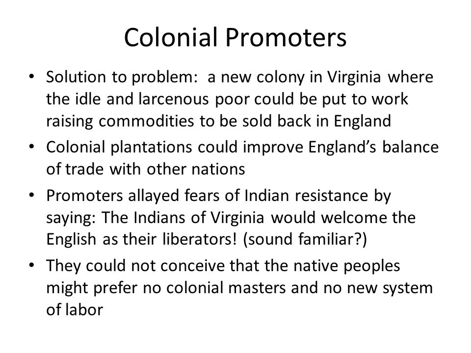 Colonial Promoters Solution to problem: a new colony in Virginia where the idle and larcenous poor could be put to work raising commodities to be sold back in England Colonial plantations could improve England's balance of trade with other nations Promoters allayed fears of Indian resistance by saying: The Indians of Virginia would welcome the English as their liberators.