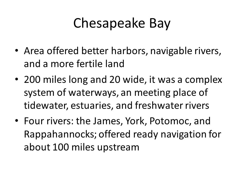Chesapeake Bay Area offered better harbors, navigable rivers, and a more fertile land 200 miles long and 20 wide, it was a complex system of waterways, an meeting place of tidewater, estuaries, and freshwater rivers Four rivers: the James, York, Potomoc, and Rappahannocks; offered ready navigation for about 100 miles upstream