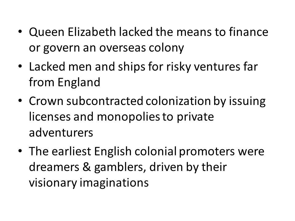 Queen Elizabeth lacked the means to finance or govern an overseas colony Lacked men and ships for risky ventures far from England Crown subcontracted colonization by issuing licenses and monopolies to private adventurers The earliest English colonial promoters were dreamers & gamblers, driven by their visionary imaginations