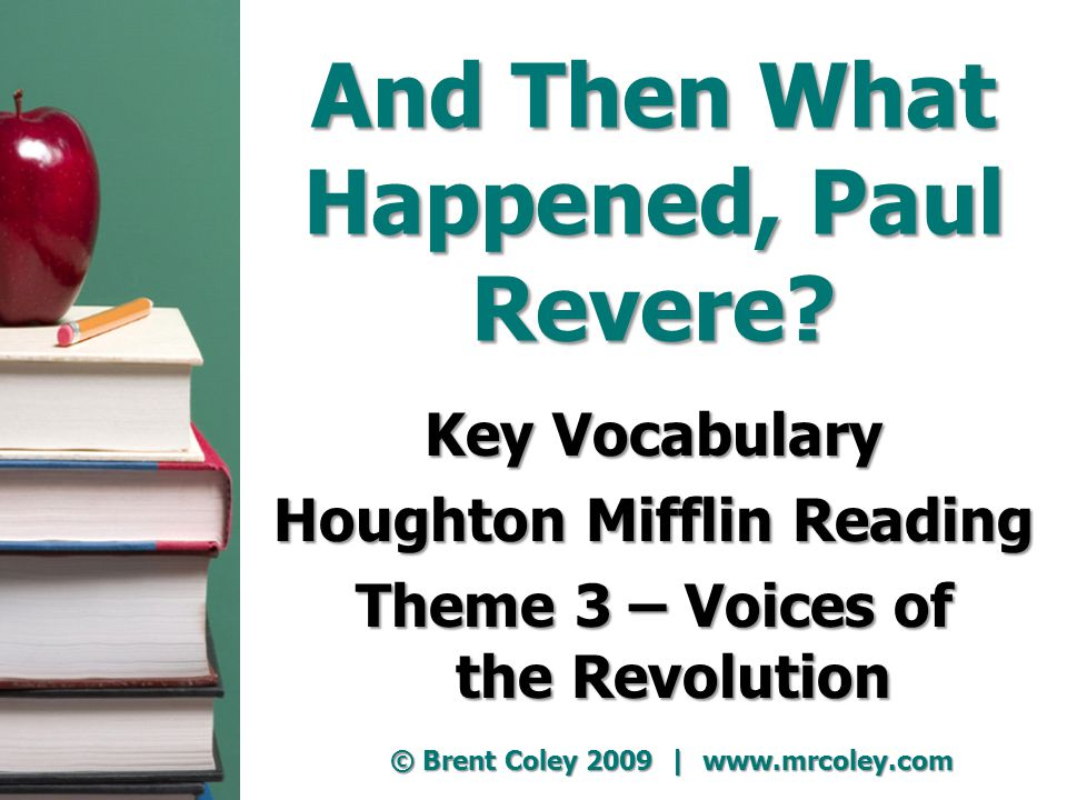 And Then What Happened, Paul Revere? Key Vocabulary Houghton Mifflin Reading Theme 3 – Voices of the Revolution © Brent Coley 2009 | www.mrcoley.com