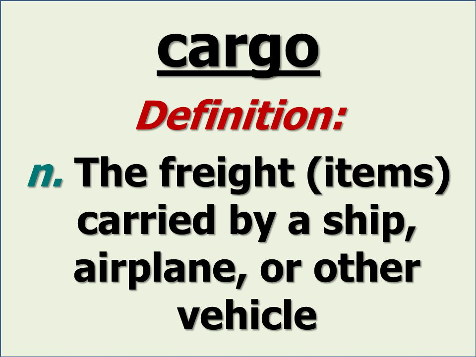 cargo Definition: n. The freight (items) carried by a ship, airplane, or other vehicle