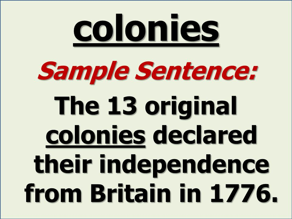 colonies Sample Sentence: The 13 original colonies declared their independence from Britain in 1776.