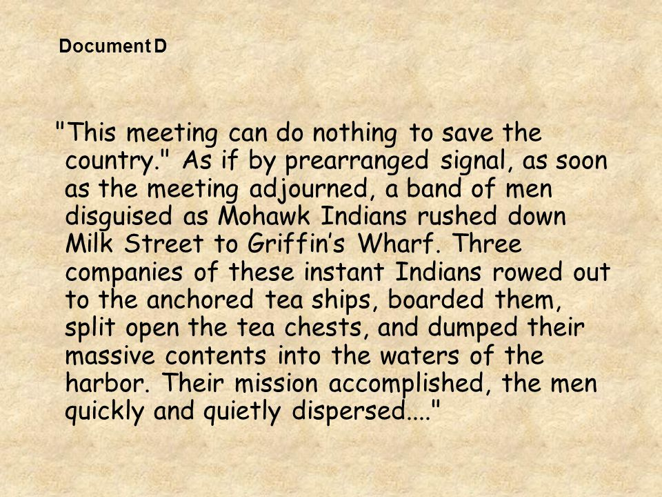 This meeting can do nothing to save the country. As if by prearranged signal, as soon as the meeting adjourned, a band of men disguised as Mohawk Indians rushed down Milk Street to Griffin's Wharf.