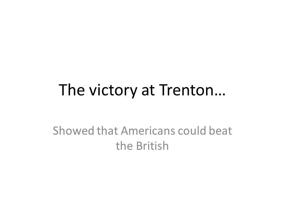 The victory at Trenton… Showed that Americans could beat the British