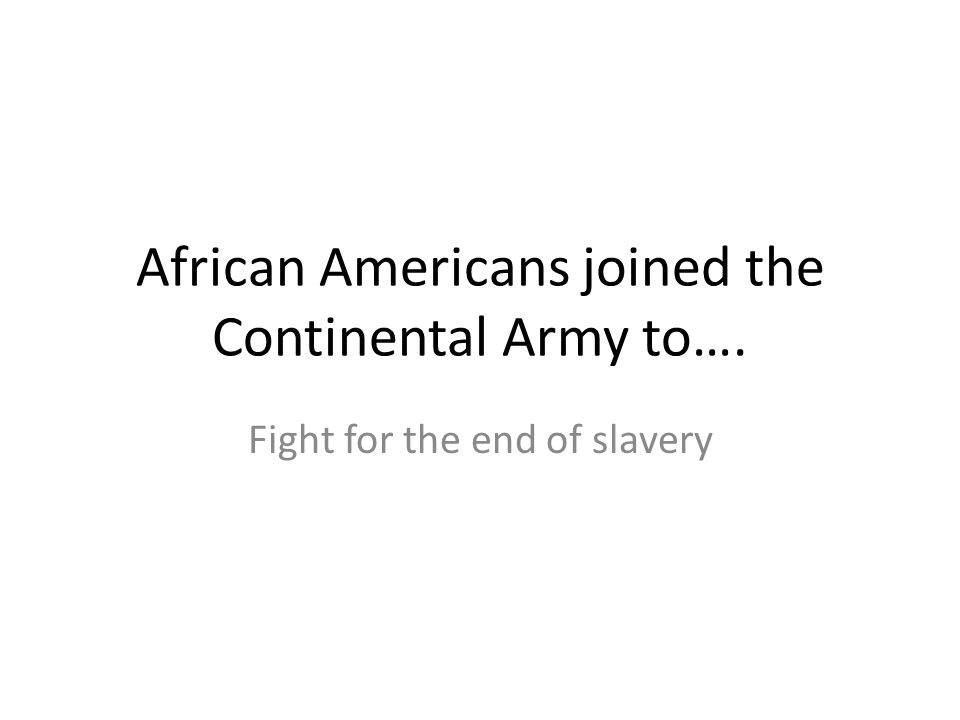 African Americans joined the Continental Army to…. Fight for the end of slavery