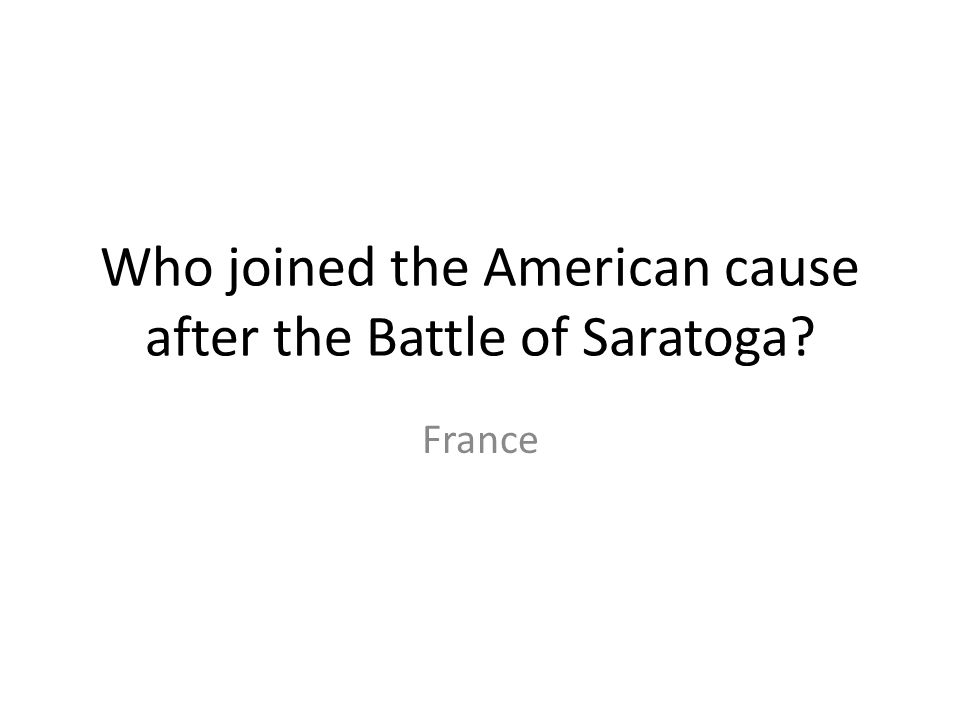 Who joined the American cause after the Battle of Saratoga? France