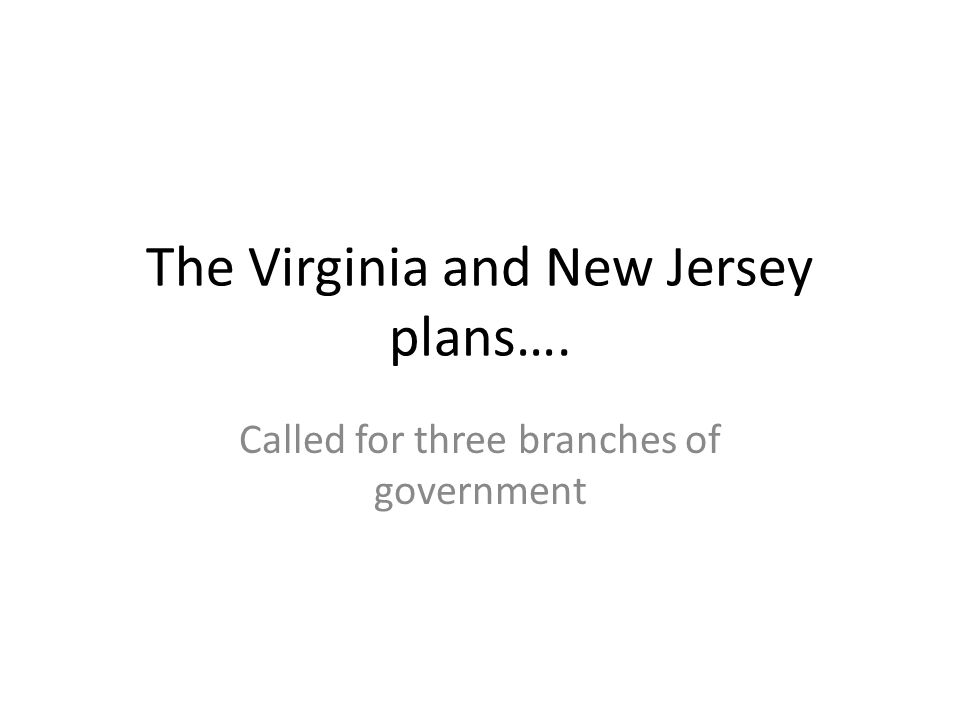 The Virginia and New Jersey plans…. Called for three branches of government