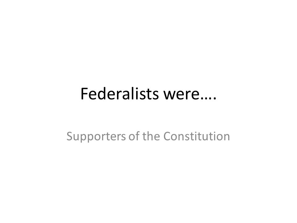 Federalists were…. Supporters of the Constitution