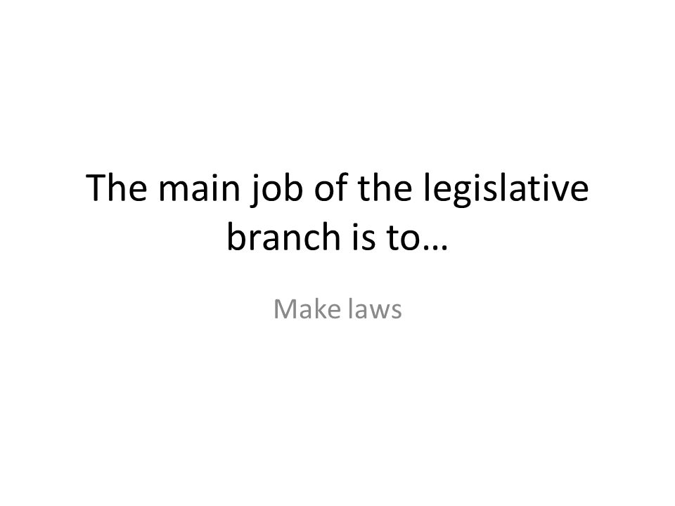 The main job of the legislative branch is to… Make laws