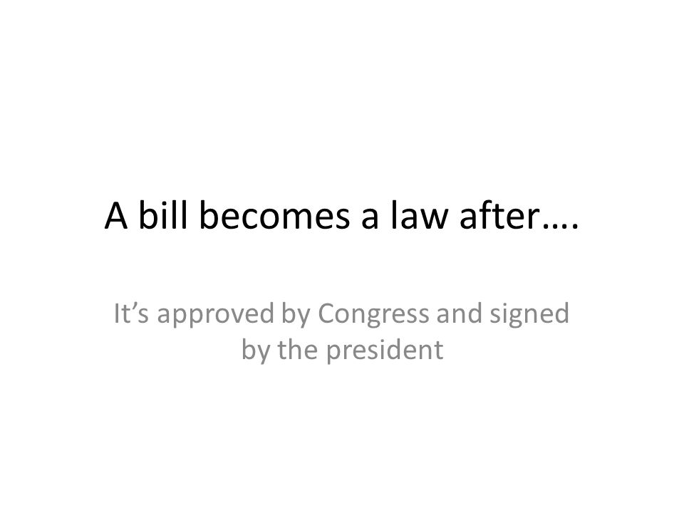 A bill becomes a law after…. It's approved by Congress and signed by the president