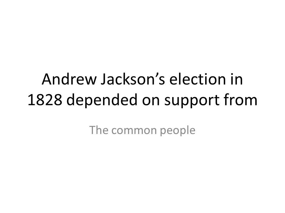 Andrew Jackson's election in 1828 depended on support from The common people
