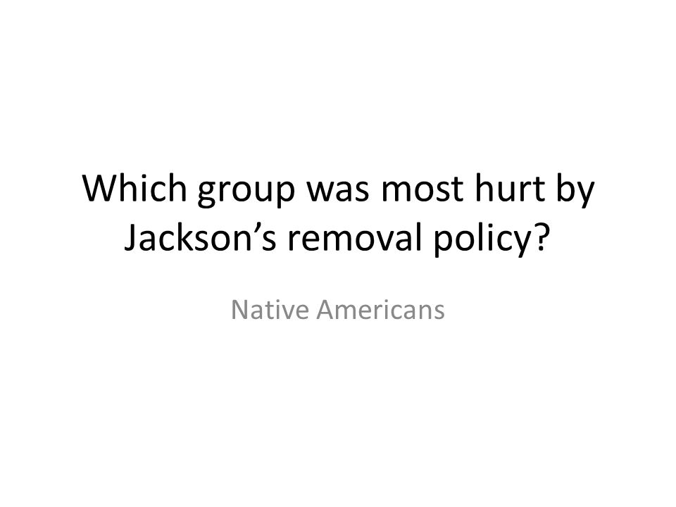 Which group was most hurt by Jackson's removal policy? Native Americans