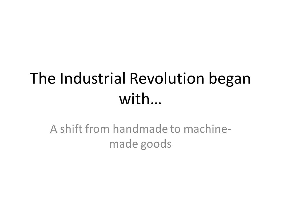 The Industrial Revolution began with… A shift from handmade to machine- made goods