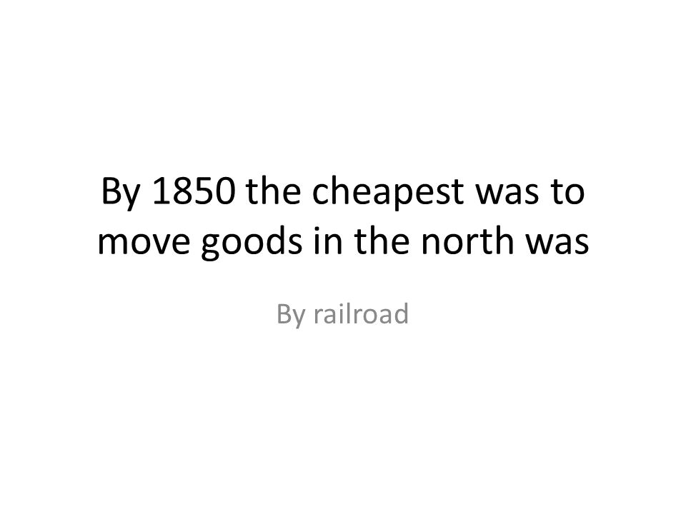 By 1850 the cheapest was to move goods in the north was By railroad