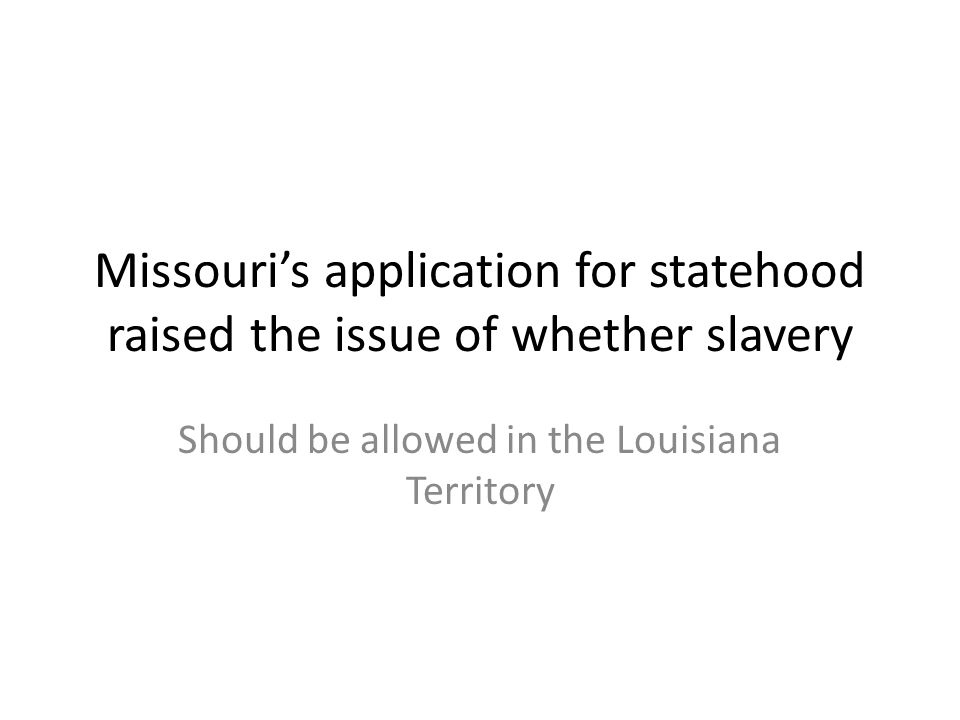 Missouri's application for statehood raised the issue of whether slavery Should be allowed in the Louisiana Territory
