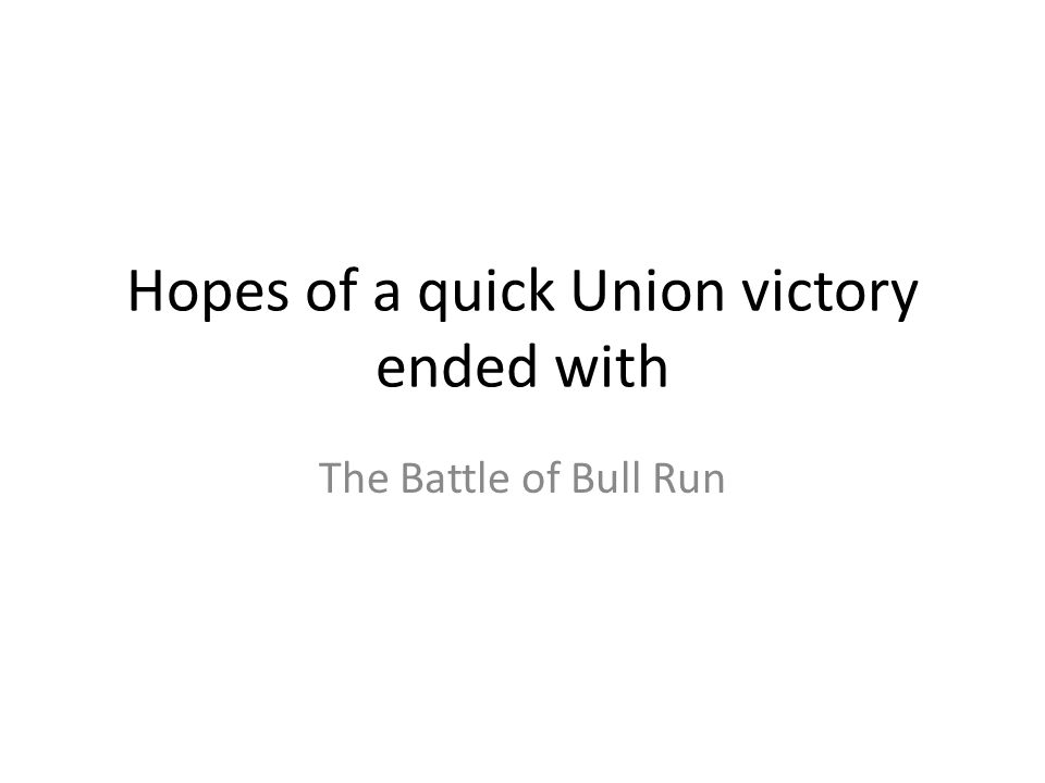 Hopes of a quick Union victory ended with The Battle of Bull Run