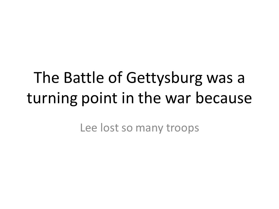 The Battle of Gettysburg was a turning point in the war because Lee lost so many troops