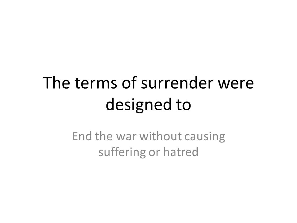The terms of surrender were designed to End the war without causing suffering or hatred