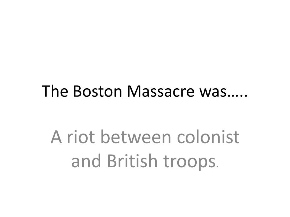 The Boston Massacre was….. A riot between colonist and British troops.