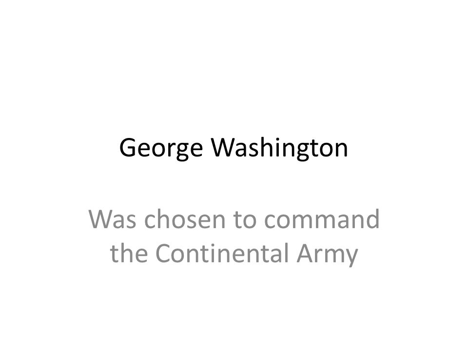 George Washington Was chosen to command the Continental Army